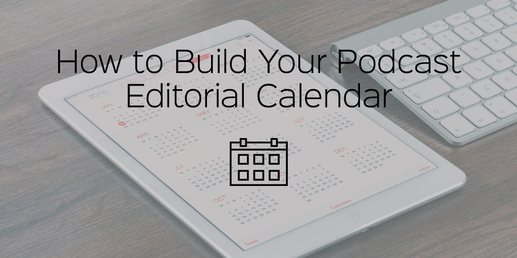 how to build your podcast editorial calendar