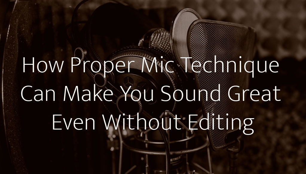 How Proper Mic Technique Can Make You Sound Great Even Without Editing